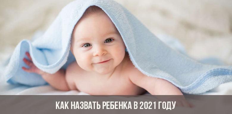Как назвать ребенка, рожденного в 2021 году